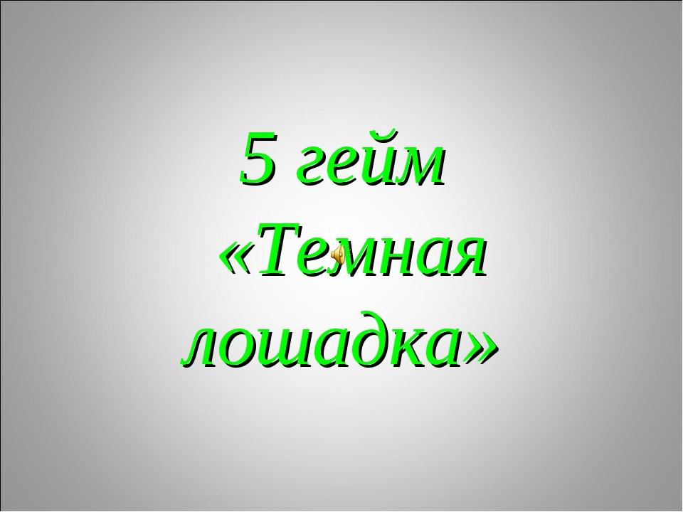 5 гейм «Темная лошадка»