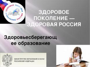 ЗДОРОВОЕ ПОКОЛЕНИЕ — ЗДОРОВАЯ РОССИЯ Здоровьесберегающее образование