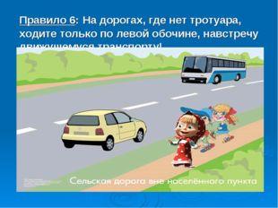 Правило 6: На дорогах, где нет тротуара, ходите только по левой обочине, навс