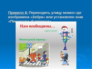 Правило 8: Переходить улицу можно где изображена «Зебра» или установлен знак