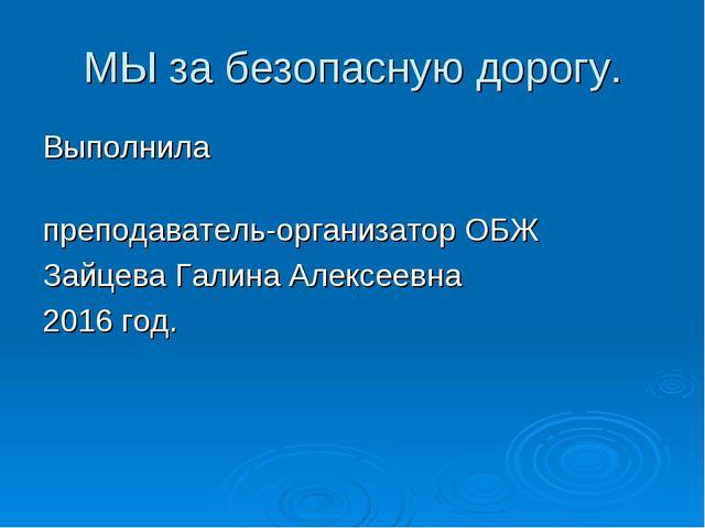МЫ за безопасную дорогу. Выполнила преподаватель-организатор ОБЖ Зайцева Гали...
