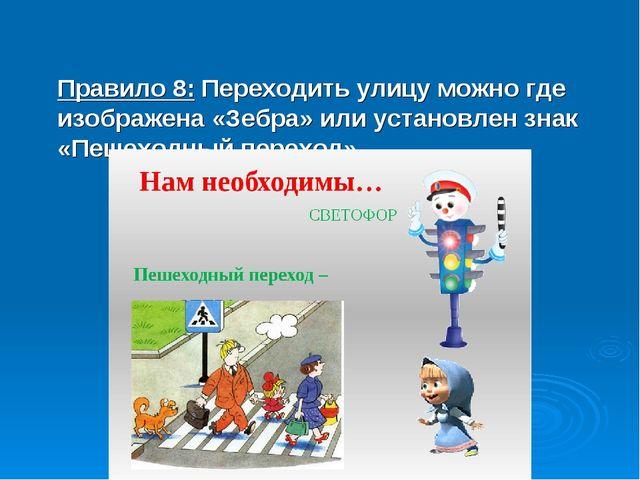 Правило 8: Переходить улицу можно где изображена «Зебра» или установлен знак...