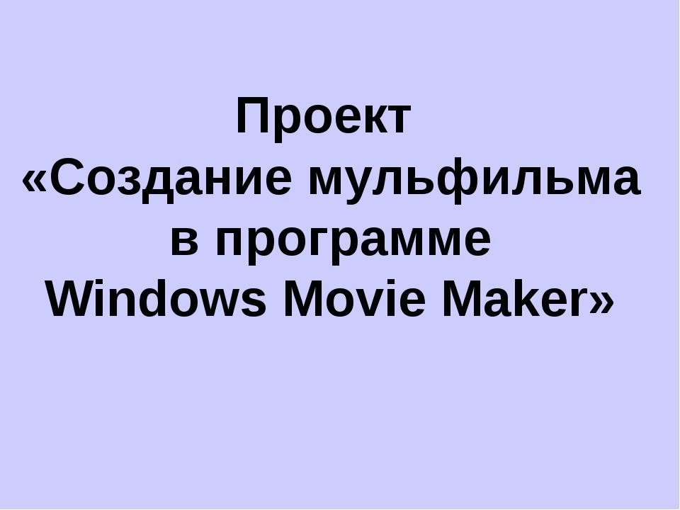 Проект «Создание мульфильма в программе Windows Movie Maker»