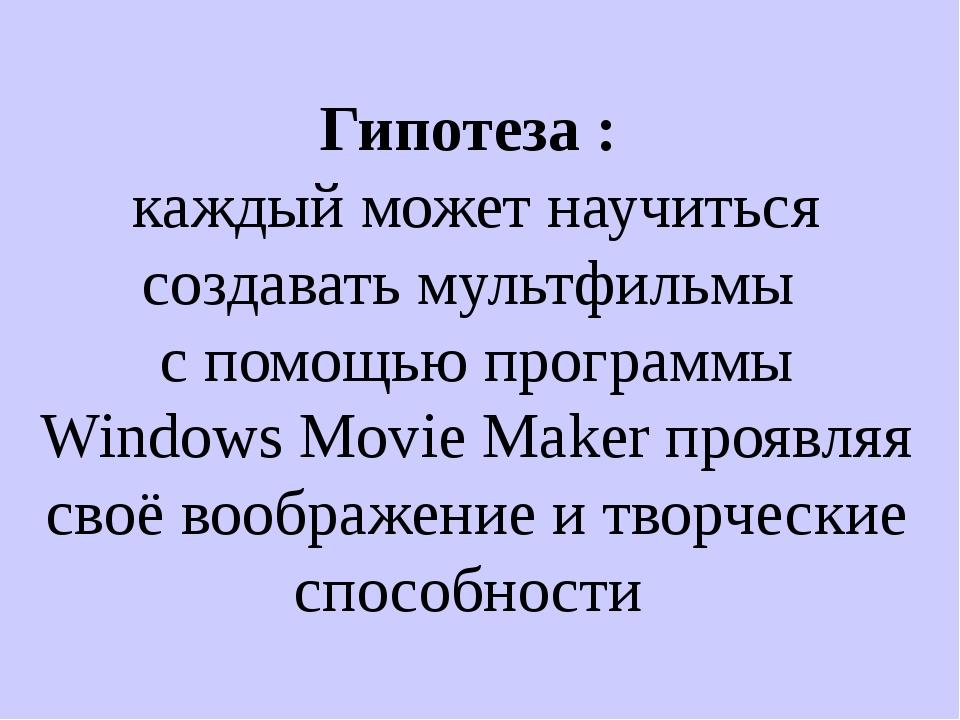 Гипотеза : каждый может научиться создавать мультфильмы с помощью программы...