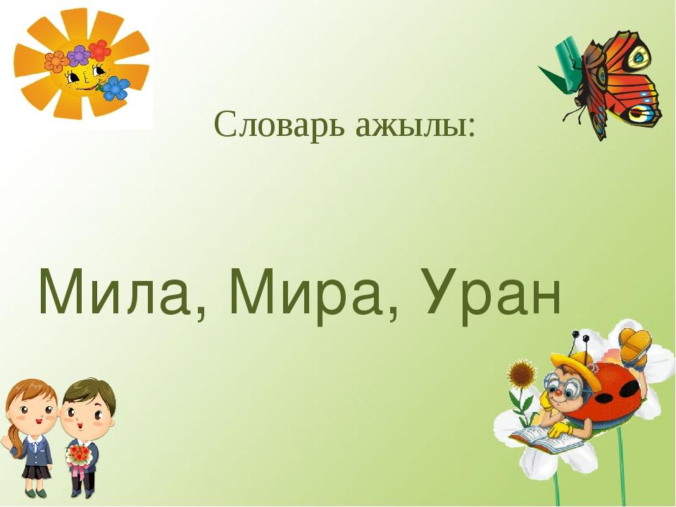 Словарь ажылы: Мила, Мира, Уран