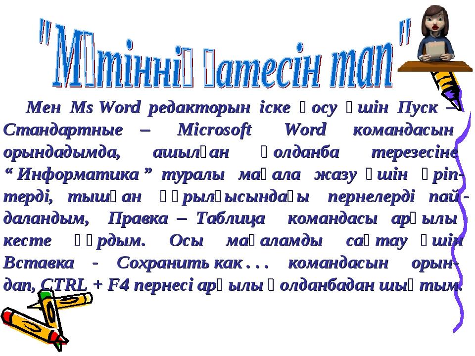 Мен Ms Word редакторын іске қосу үшін Пуск – Стандартные – Microsoft Word ко...