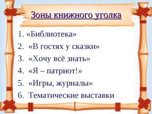 Зоны книжного уголка «Библиотека» «В гостях у сказки» «Хочу всё знать» «Я – п