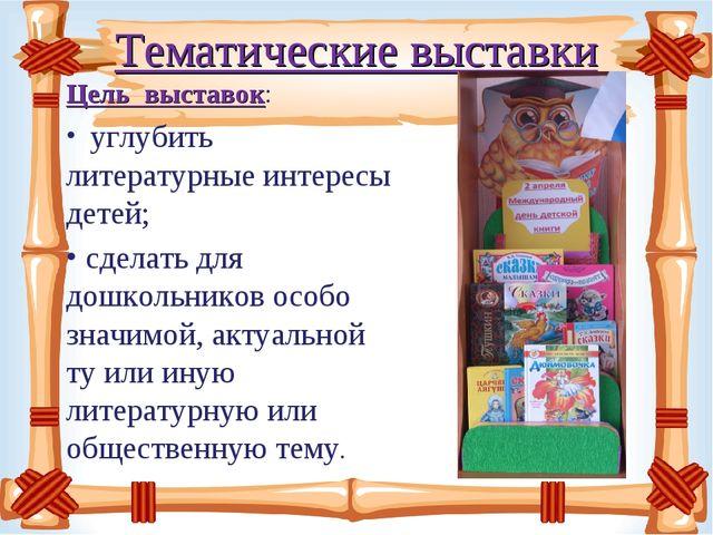 Тематические выставки Цель выставок: углубить литературные интересы детей;...