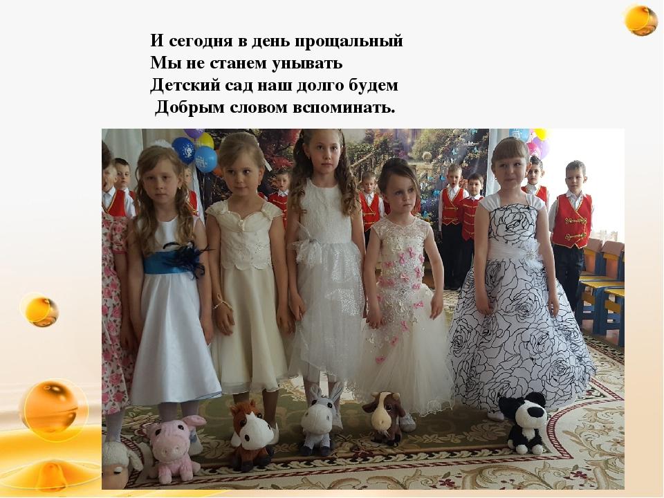 И сегодня в день прощальный Мы не станем унывать Детский сад наш долго будем...