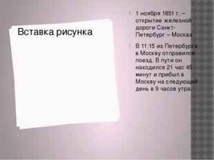 1 ноября 1851 г. – открытие железной дороги Санкт-Петербург – Москва В 11:15