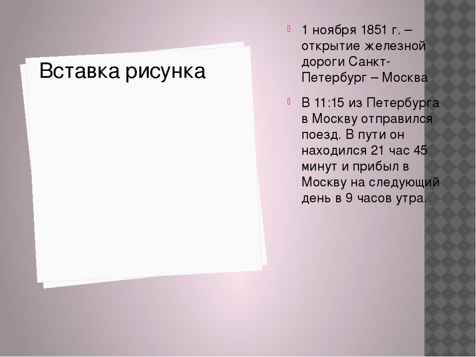 1 ноября 1851 г. – открытие железной дороги Санкт-Петербург – Москва В 11:15...