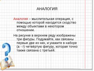 АНАЛОГИЯ Аналогия – мыслительная операция, с помощью которой находится сходст