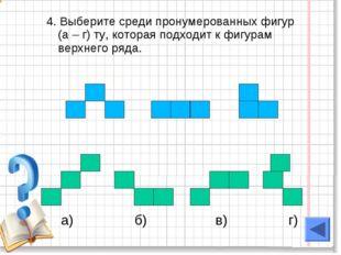 4. Выберите среди пронумерованных фигур (а – г) ту, которая подходит к фигура