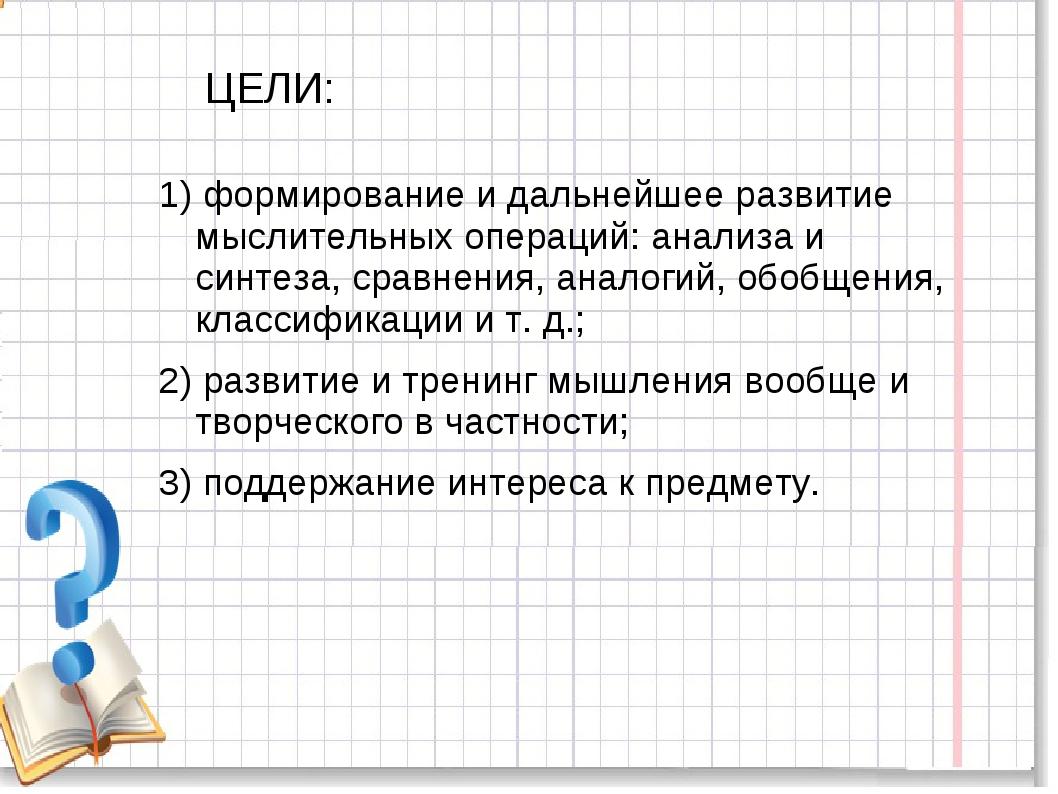 ЦЕЛИ: 1) формирование и дальнейшее развитие мыслительных операций: анализа и...