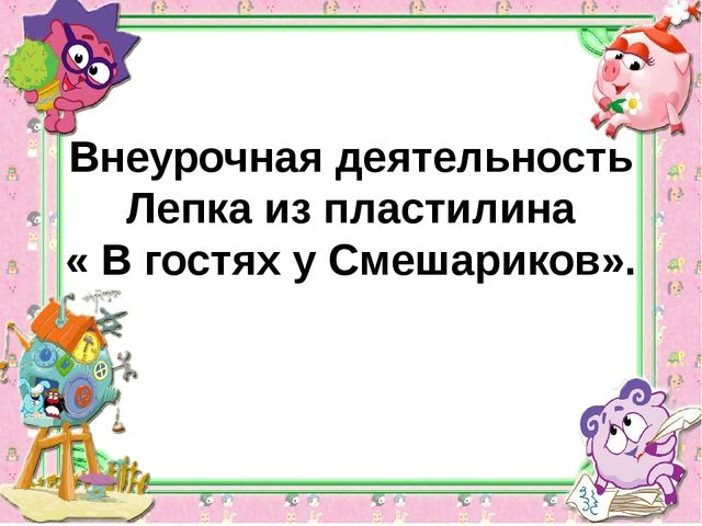 Внеурочная деятельность Лепка из пластилина « В гостях у Смешариков».