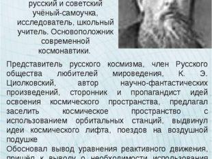 Константи́н Эдуа́рдович Циолко́вский русский и советский учёный-самоучка, ис