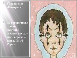 Упражнение «Поворот» Не поворачивая головы, двигайте глазами вверх – вниз, в