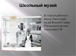 Школьный музей В годы её работы в школе был создан музей Боевой Славы. Руково