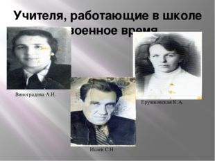 Учителя, работающие в школе в военное время Виноградова А.И. Ерушковская К.А.