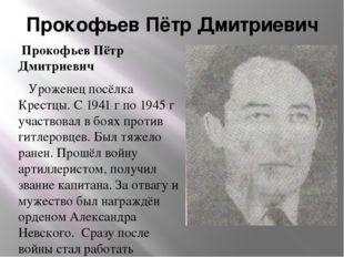 Прокофьев Пётр Дмитриевич Прокофьев Пётр Дмитриевич Уроженец посёлка Крестцы.