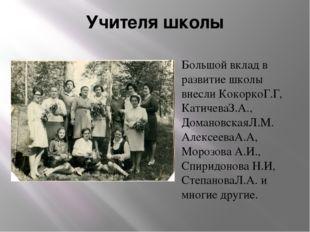 Учителя школы Большой вклад в развитие школы внесли КокоркоГ.Г, КатичеваЗ.А.,