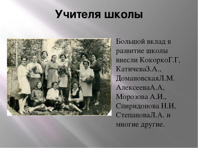Учителя школы Большой вклад в развитие школы внесли КокоркоГ.Г, КатичеваЗ.А.,...