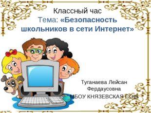 Классный час Тема: «Безопасность школьников в сети Интернет» Туганаева Лейсан