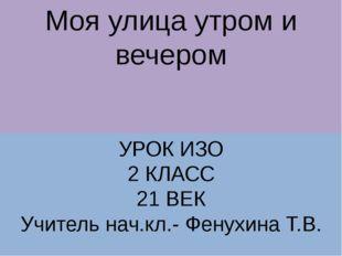 Моя улица утром и вечером УРОК ИЗО 2 КЛАСС 21 ВЕК Учитель нач.кл.- Фенухина Т