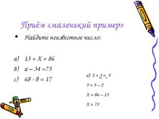 Приём «маленький пример» Найдите неизвестное число: 13 + Х = 86 а – 34 =75 68