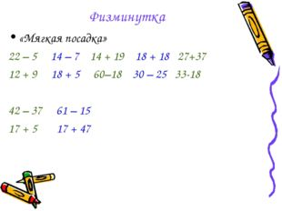 Физминутка «Мягкая посадка» 22 – 5 14 – 7 14 + 19 18 + 18 27+37 12 + 9 18 + 5
