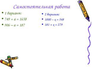 Самостоятельная работа 2 вариант: 1000 – х = 548 181 + х = 279 1 вариант: 749