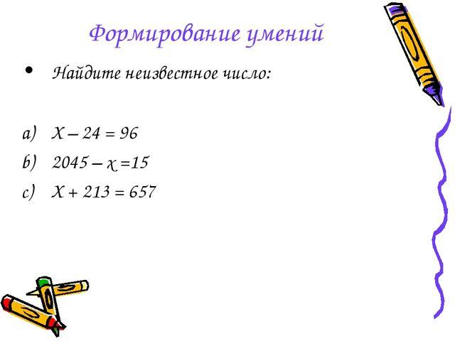 Формирование умений Найдите неизвестное число: Х – 24 = 96 2045 – х =15 Х + 2...