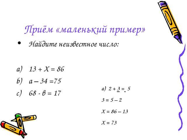 Приём «маленький пример» Найдите неизвестное число: 13 + Х = 86 а – 34 =75 68...