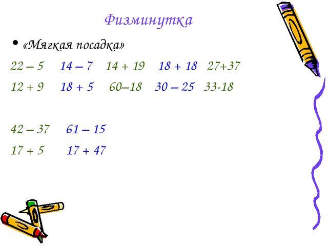 Физминутка «Мягкая посадка» 22 – 5 14 – 7 14 + 19 18 + 18 27+37 12 + 9 18 + 5...