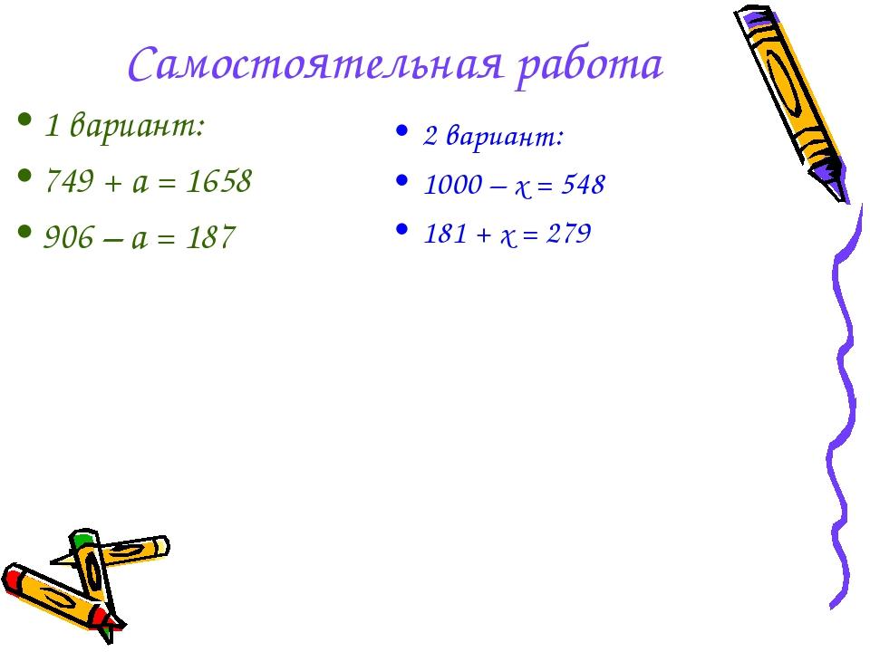 Самостоятельная работа 2 вариант: 1000 – х = 548 181 + х = 279 1 вариант: 749...