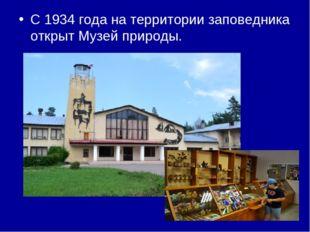 С 1934 года на территории заповедника открыт Музей природы.