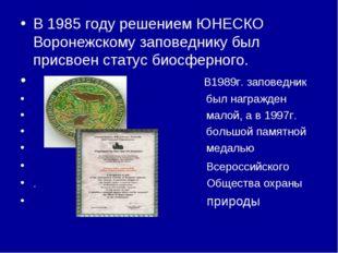 В 1985 году решением ЮНЕСКО Воронежскому заповеднику был присвоен статус биос