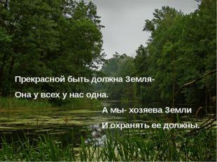 Прекрасной быть должна Земля- Она у всех у нас одна. А мы- хозяева Земли И ох