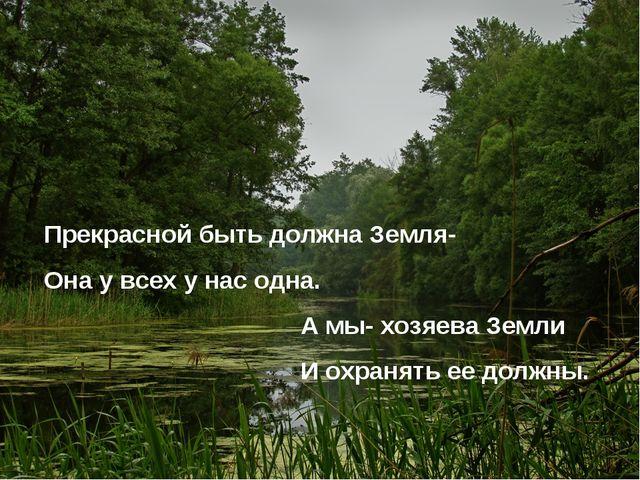 Прекрасной быть должна Земля- Она у всех у нас одна. А мы- хозяева Земли И ох...