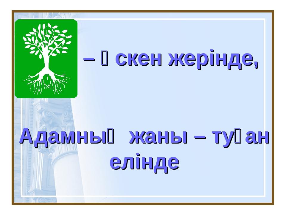 – өскен жерінде, Адамның жаны – туған елінде