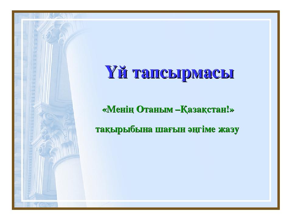 Үй тапсырмасы «Менің Отаным –Қазақстан!» тақырыбына шағын әңгіме жазу
