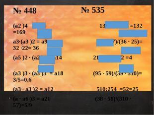 № 535 (а2 )4 = а8 13100:1398 =132 =169 а3·(а3 )2 = а9 (38 · 27)/(36 · 25)= 32