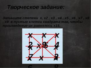 Творческое задание: Запишите степени х, х2 , х3 , х4 , х5 , х6 , х7 , х8 , х9
