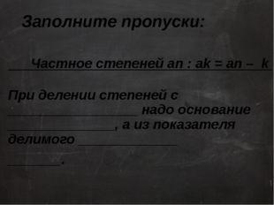 Заполните пропуски: Частное степеней an : ak = an – k При делении степеней с