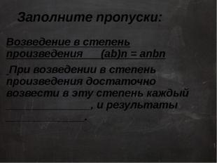 Заполните пропуски: Возведение в степень произведения (ab)n = anbn При возвед
