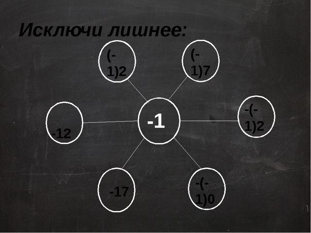 Исключи лишнее: (-1)2 (-1)7 -(-1)2 -(-1)0 -17 -12 -1