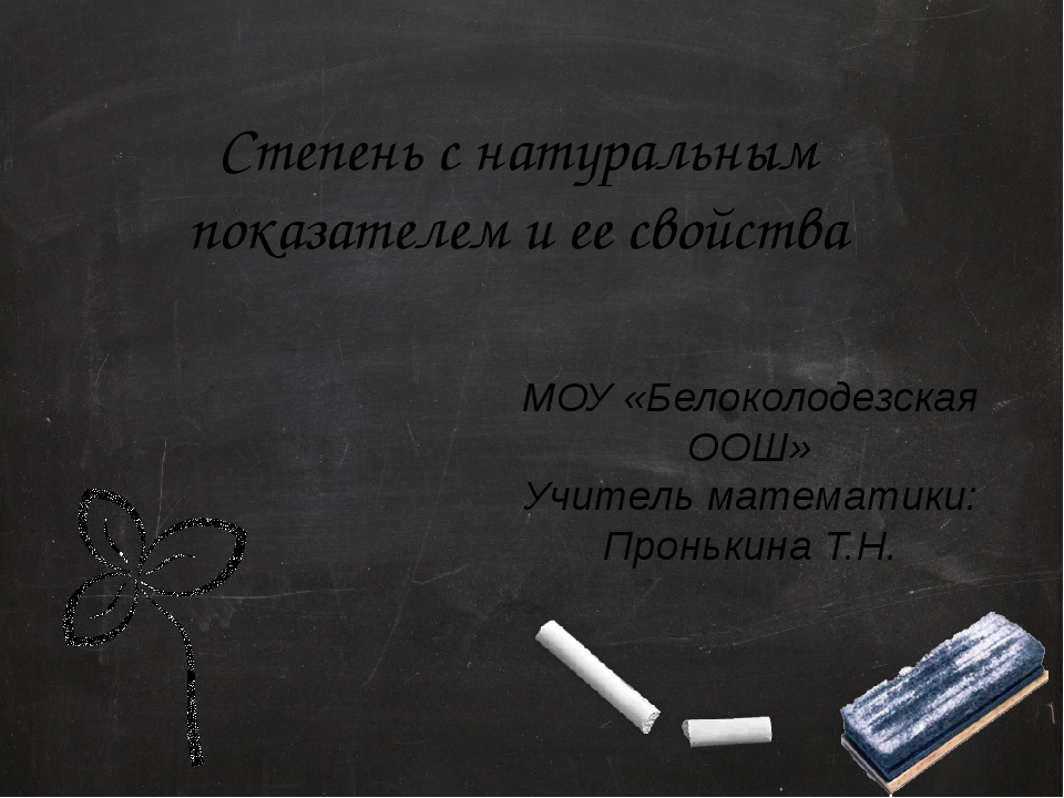 Степень с натуральным показателем и ее свойства МОУ «Белоколодезская ООШ» Учи...