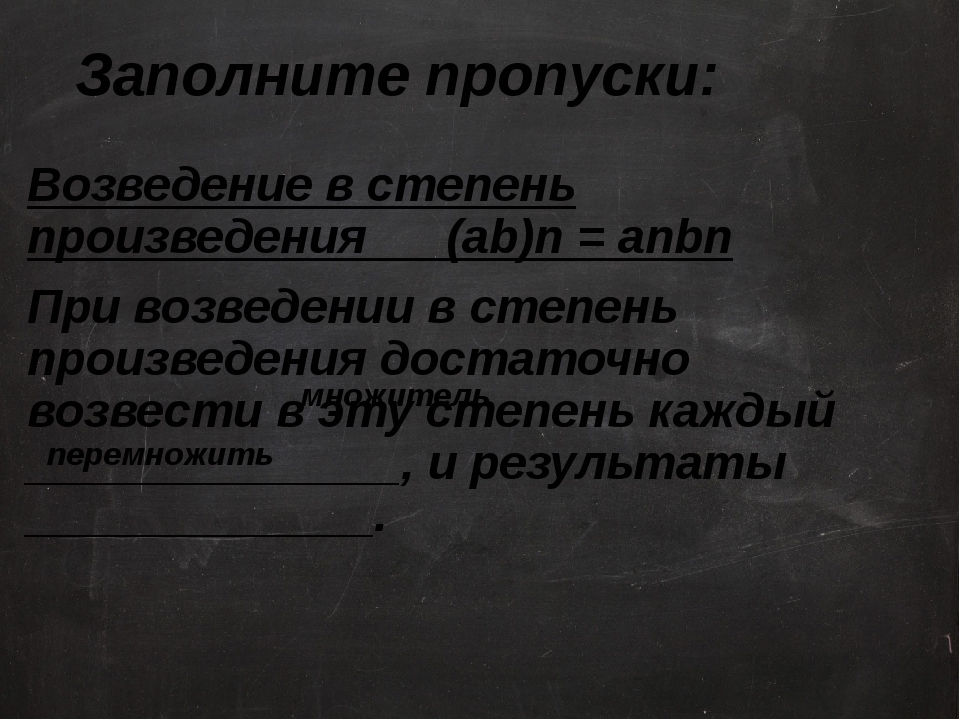 Заполните пропуски: Возведение в степень произведения (ab)n = anbn При возвед...