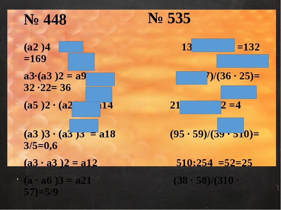 № 535 (а2 )4 = а8 13100:1398 =132 =169 а3·(а3 )2 = а9 (38 · 27)/(36 · 25)= 32...
