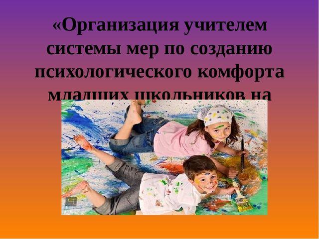 «Организация учителем системы мер по созданию психологического комфорта младш...
